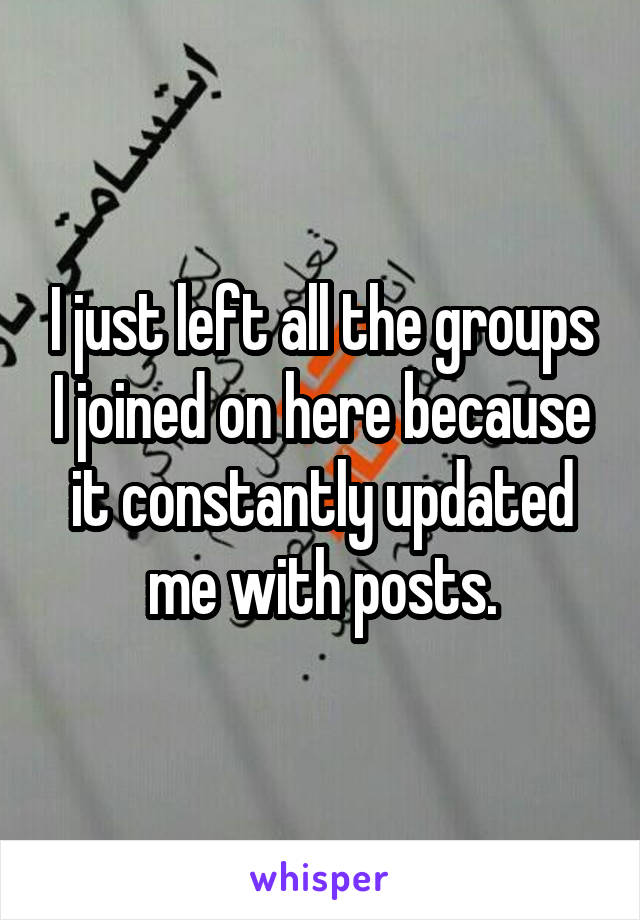 I just left all the groups I joined on here because it constantly updated me with posts.