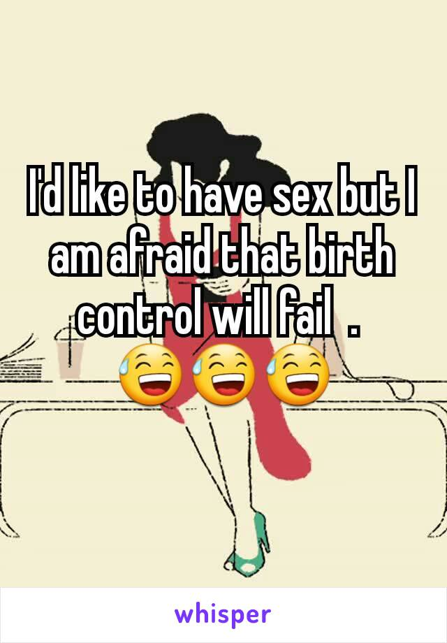 I'd like to have sex but I am afraid that birth control will fail  .  😅😅😅