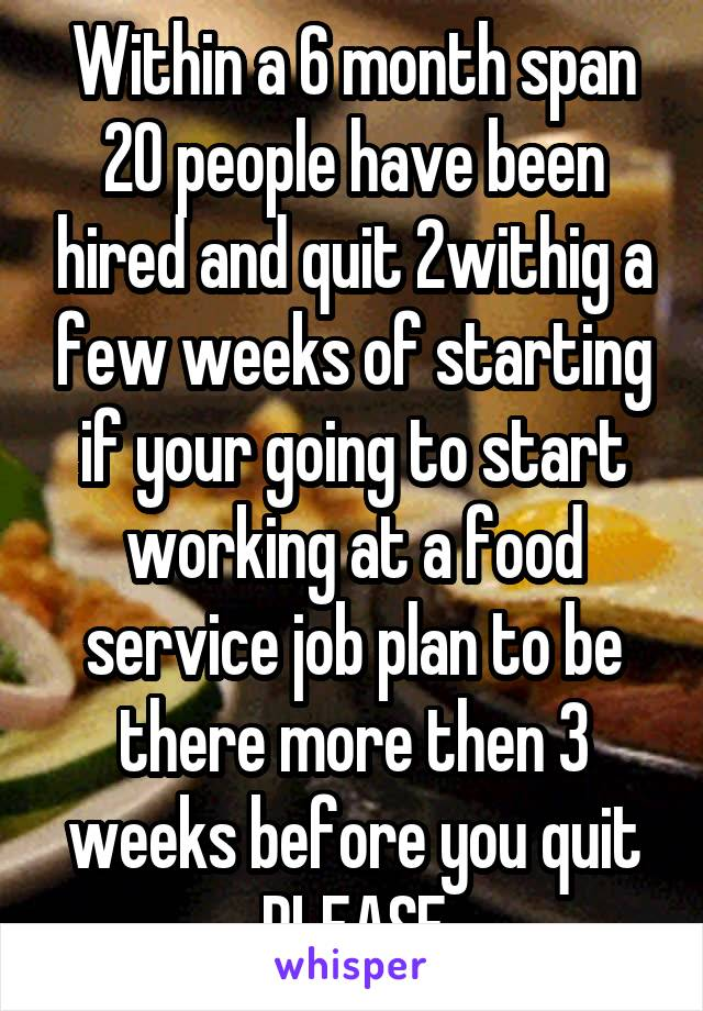 Within a 6 month span 20 people have been hired and quit 2withig a few weeks of starting if your going to start working at a food service job plan to be there more then 3 weeks before you quit PLEASE