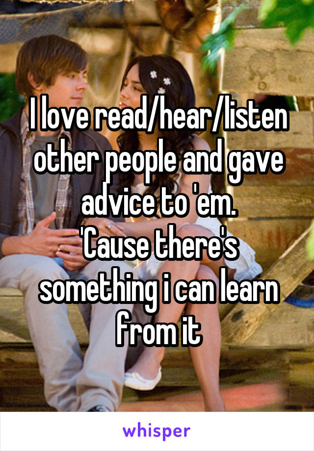 I love read/hear/listen other people and gave advice to 'em. 'Cause there's something i can learn from it