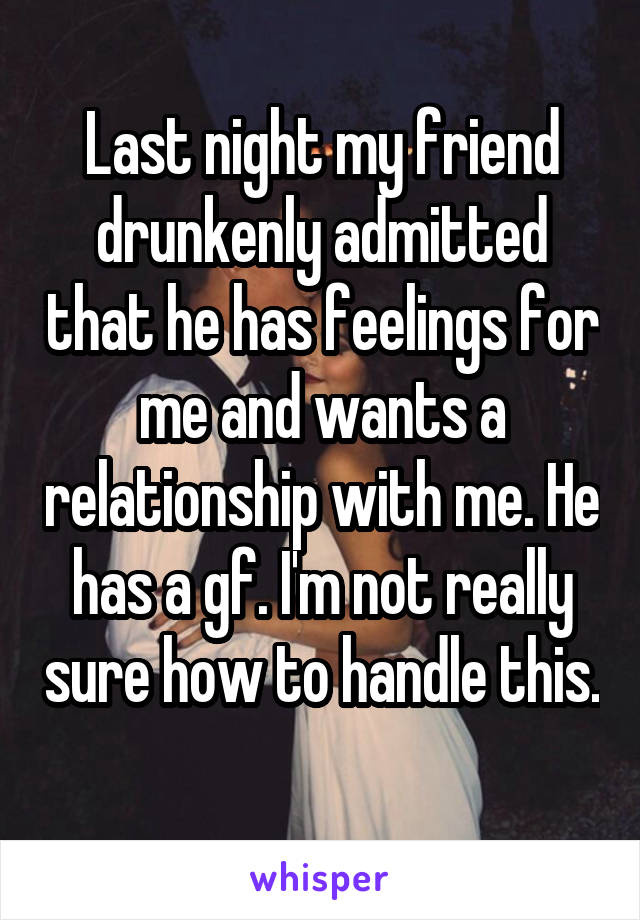 Last night my friend drunkenly admitted that he has feelings for me and wants a relationship with me. He has a gf. I'm not really sure how to handle this.