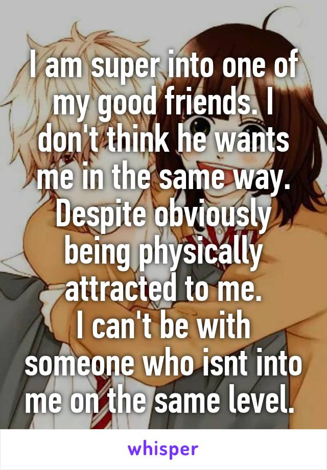 I am super into one of my good friends. I don't think he wants me in the same way. Despite obviously being physically attracted to me. I can't be with someone who isnt into me on the same level.