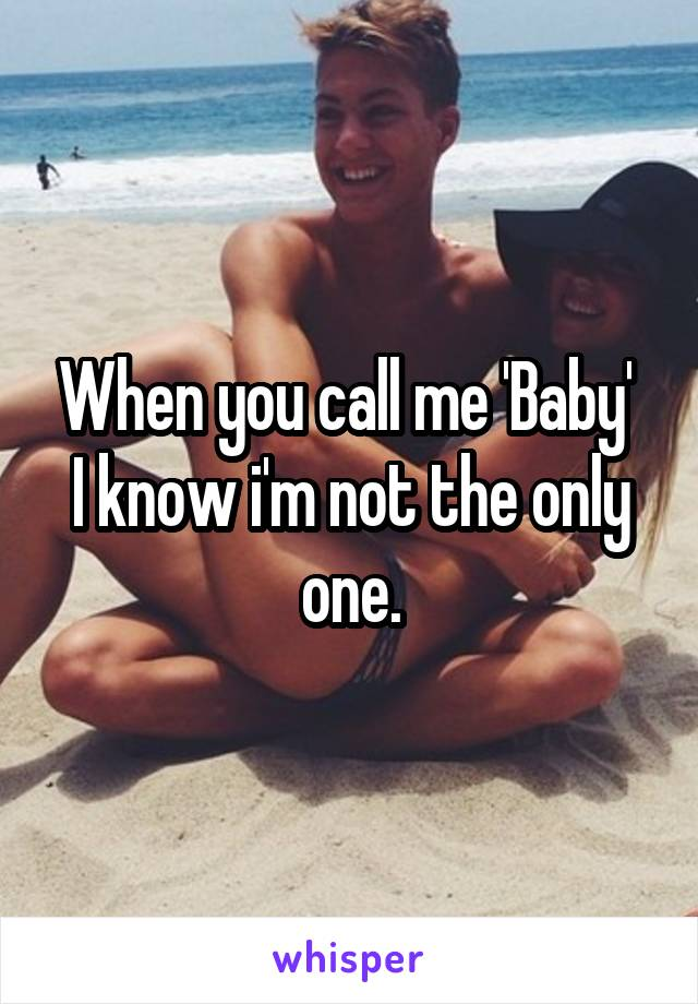 When you call me 'Baby'  I know i'm not the only one.