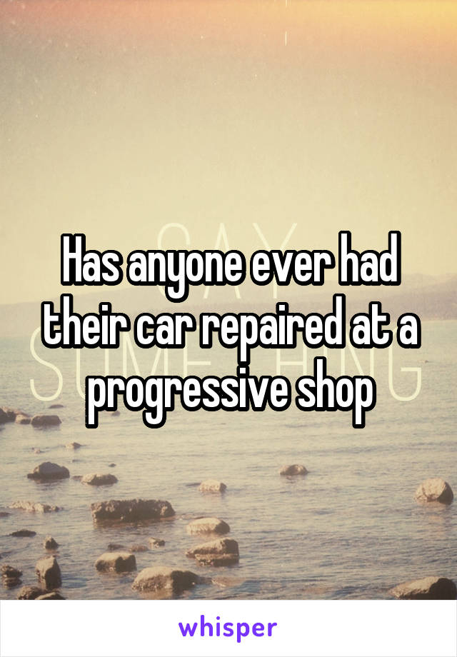 Has anyone ever had their car repaired at a progressive shop