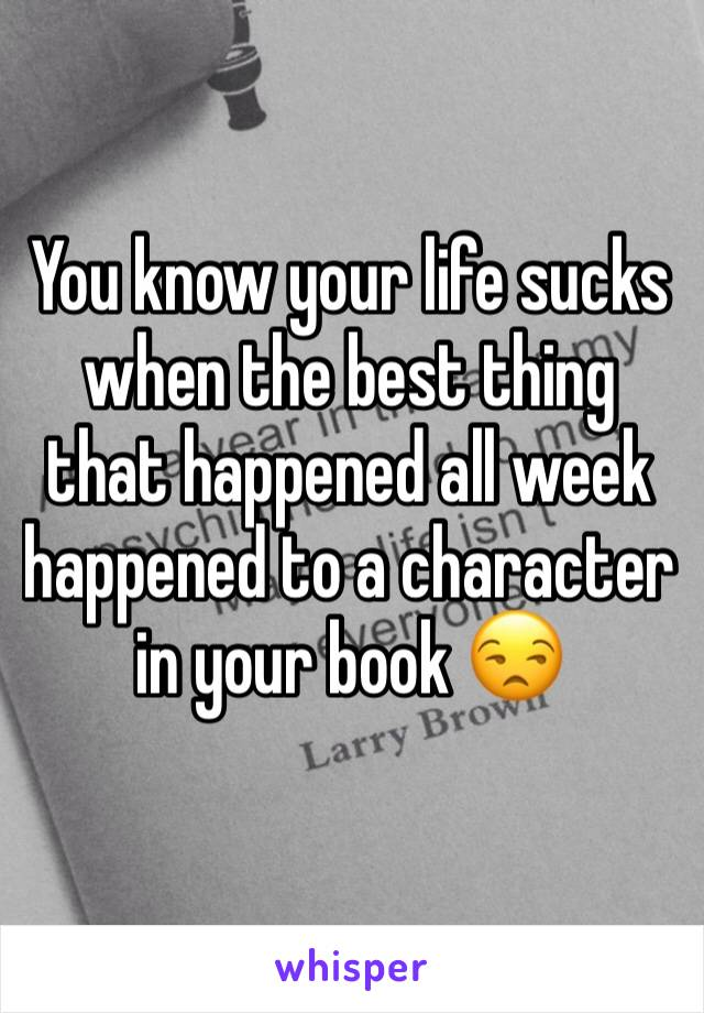 You know your life sucks when the best thing that happened all week happened to a character in your book 😒