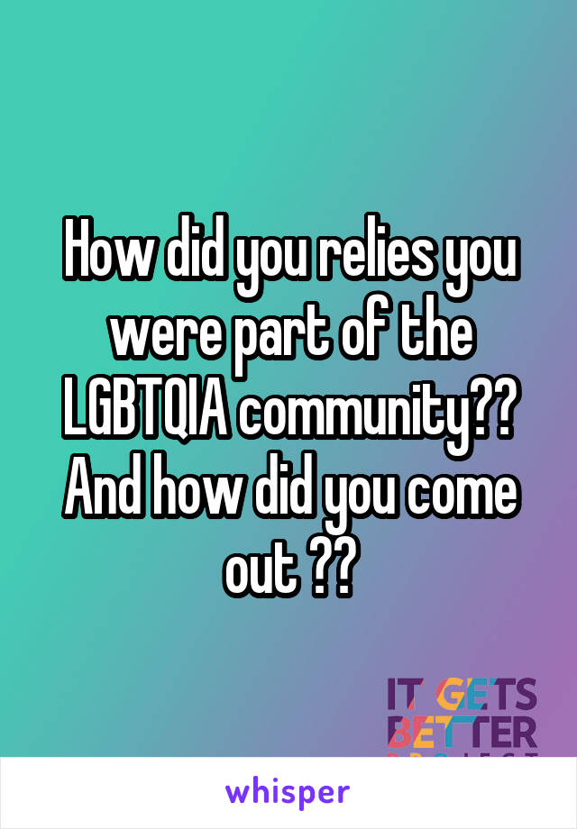 How did you relies you were part of the LGBTQIA community?? And how did you come out ??
