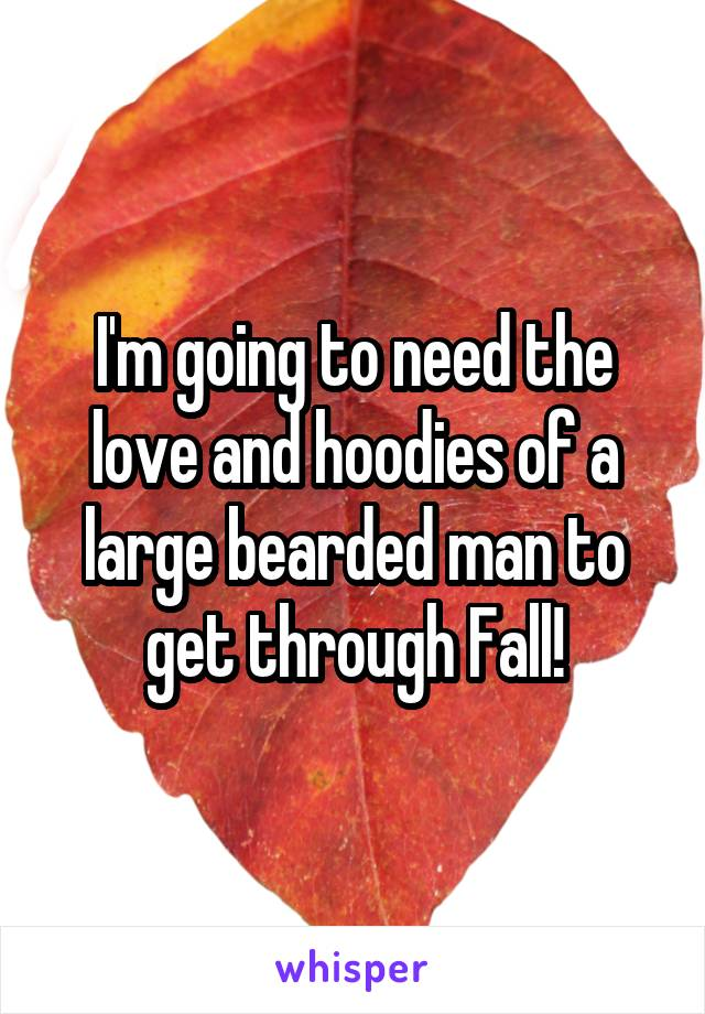 I'm going to need the love and hoodies of a large bearded man to get through Fall!