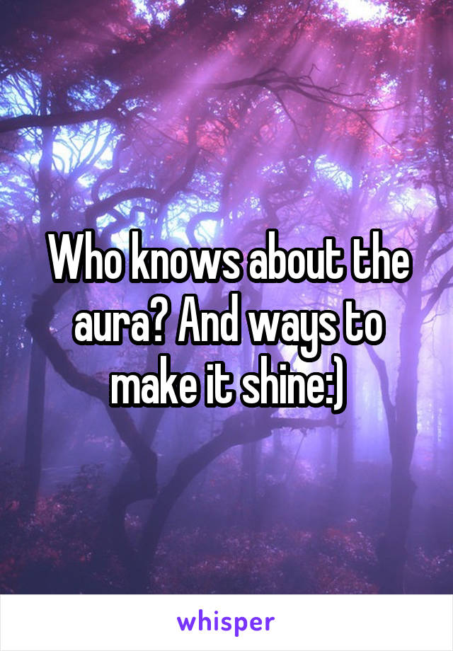 Who knows about the aura? And ways to make it shine:)