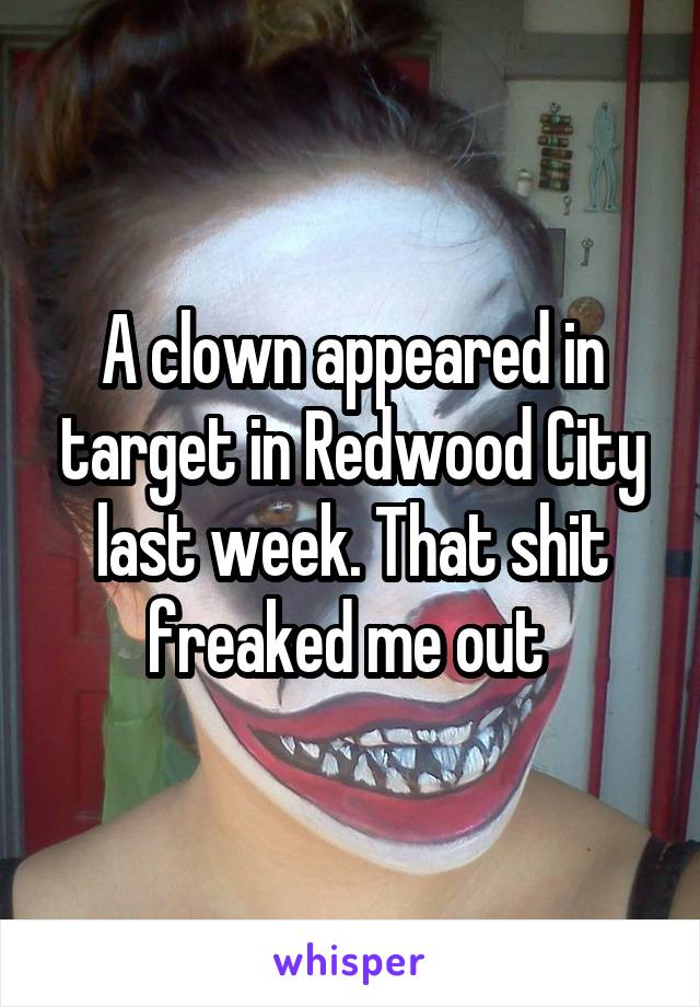 A clown appeared in target in Redwood City last week. That shit freaked me out
