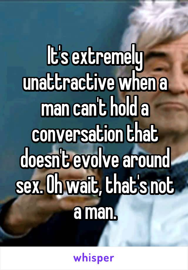 It's extremely unattractive when a man can't hold a conversation that doesn't evolve around sex. Oh wait, that's not a man.
