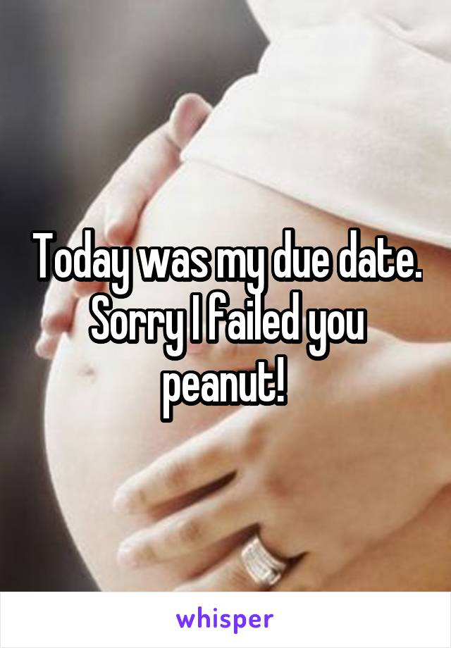 Today was my due date. Sorry I failed you peanut!