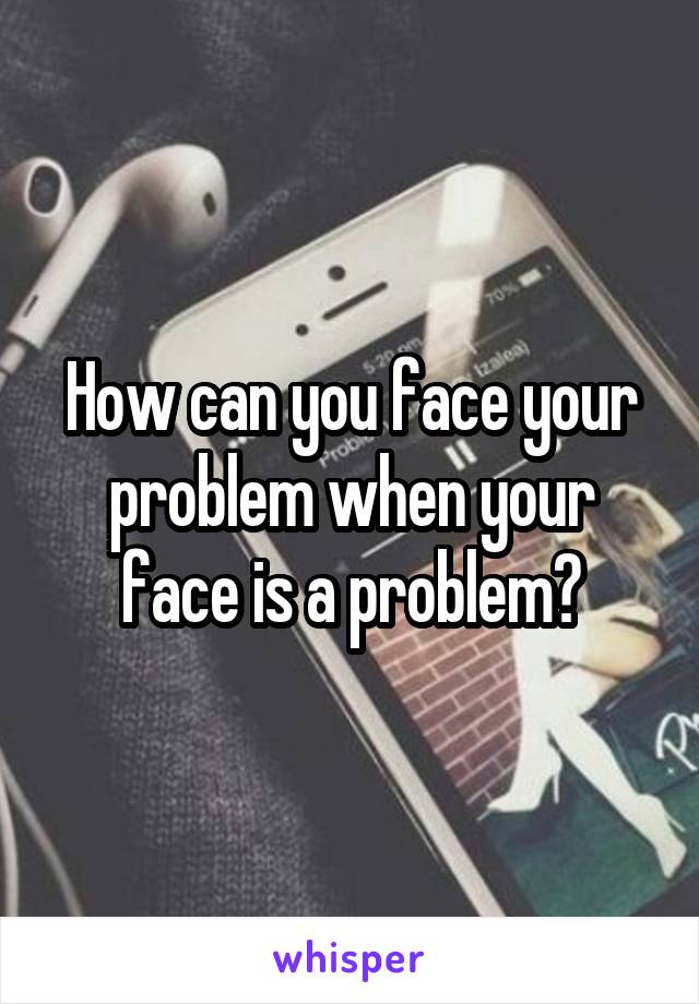 How can you face your problem when your face is a problem?