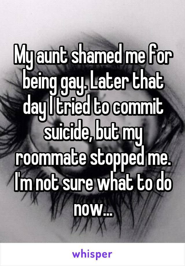 My aunt shamed me for being gay. Later that day I tried to commit suicide, but my roommate stopped me. I'm not sure what to do now...