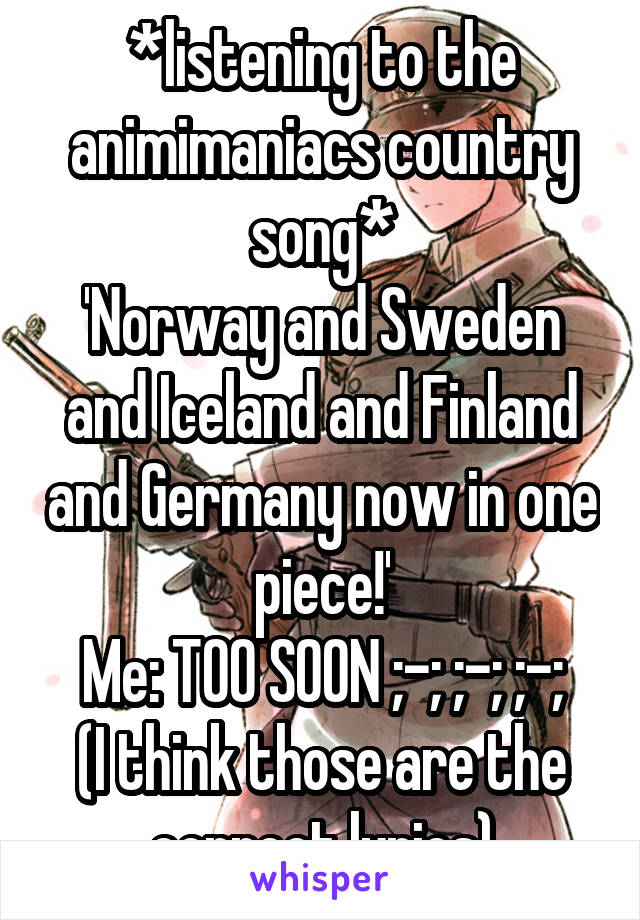 *listening to the animimaniacs country song* 'Norway and Sweden and Iceland and Finland and Germany now in one piece!' Me: TOO SOON ;-; ;-; ;-; (I think those are the correct lyrics)