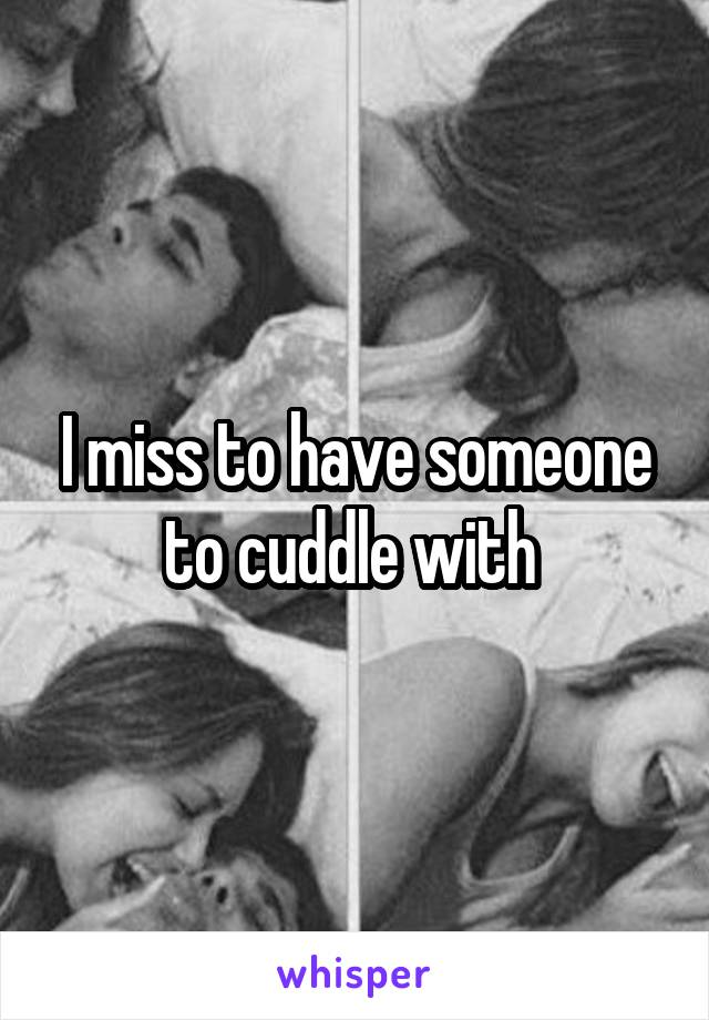 I miss to have someone to cuddle with