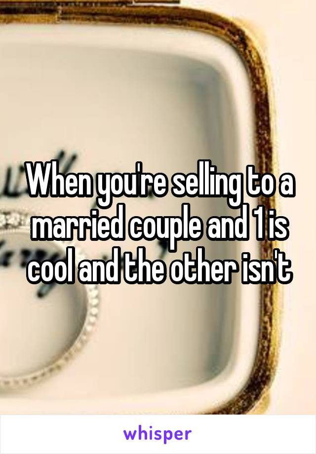 When you're selling to a married couple and 1 is cool and the other isn't