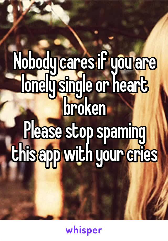 Nobody cares if you are lonely single or heart broken Please stop spaming this app with your cries