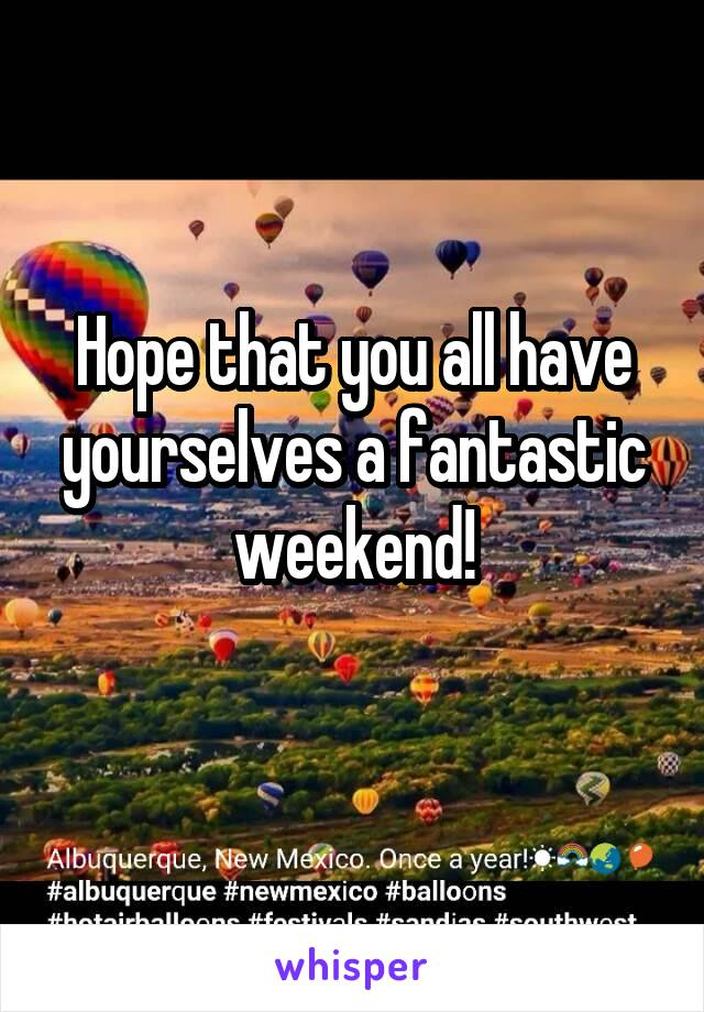 Hope that you all have yourselves a fantastic weekend!