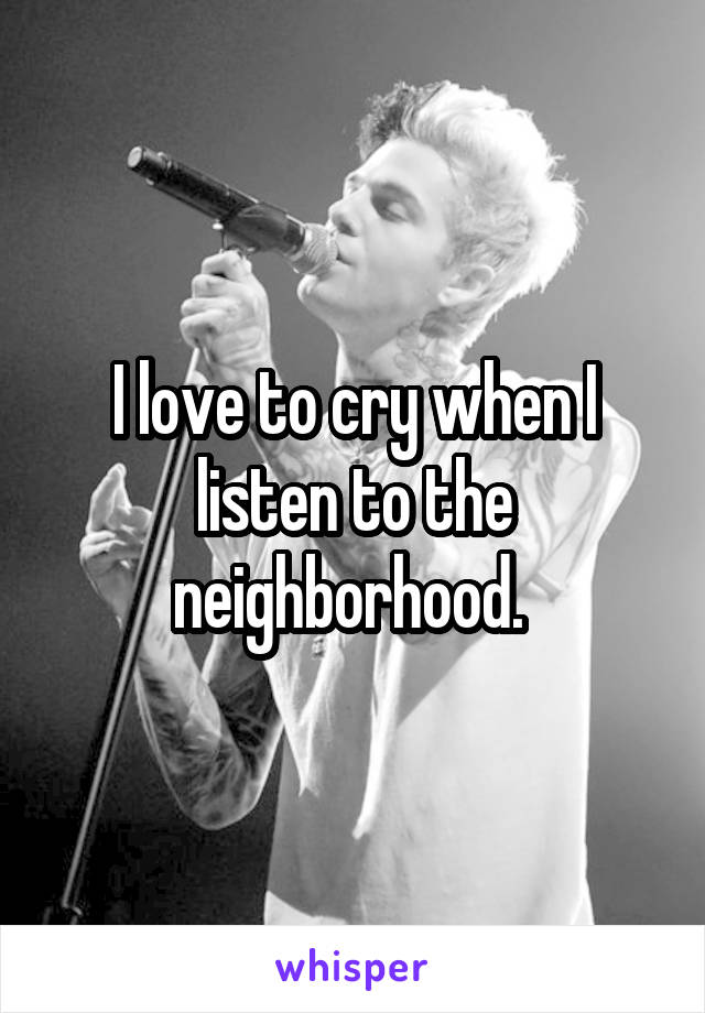 I love to cry when I listen to the neighborhood.