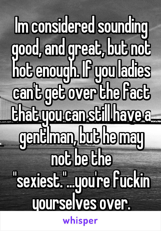 "Im considered sounding good, and great, but not hot enough. If you ladies can't get over the fact that you can still have a gentlman, but he may not be the ""sexiest.""...you're fuckin yourselves over."