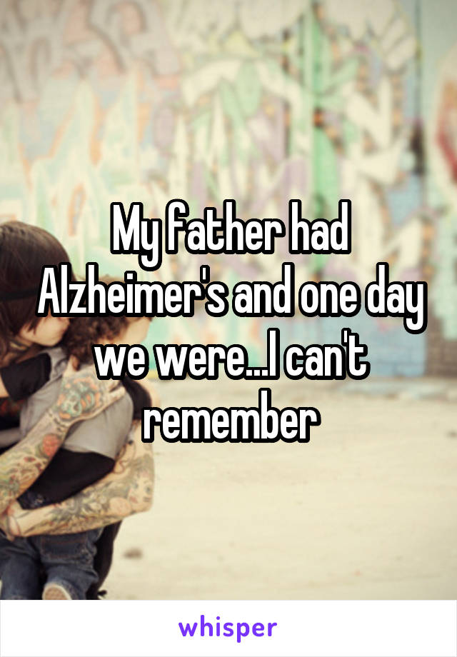My father had Alzheimer's and one day we were...I can't remember