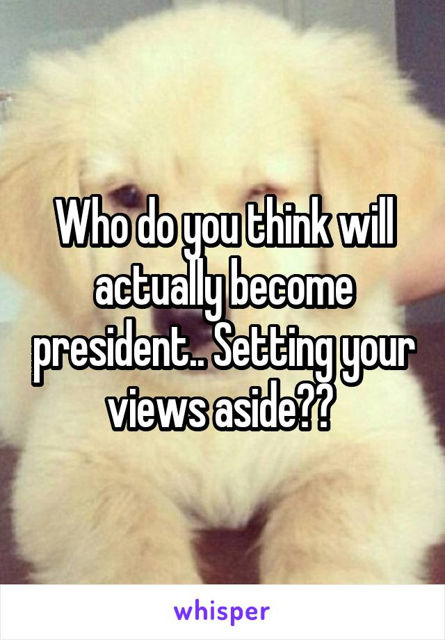 Who do you think will actually become president.. Setting your views aside??