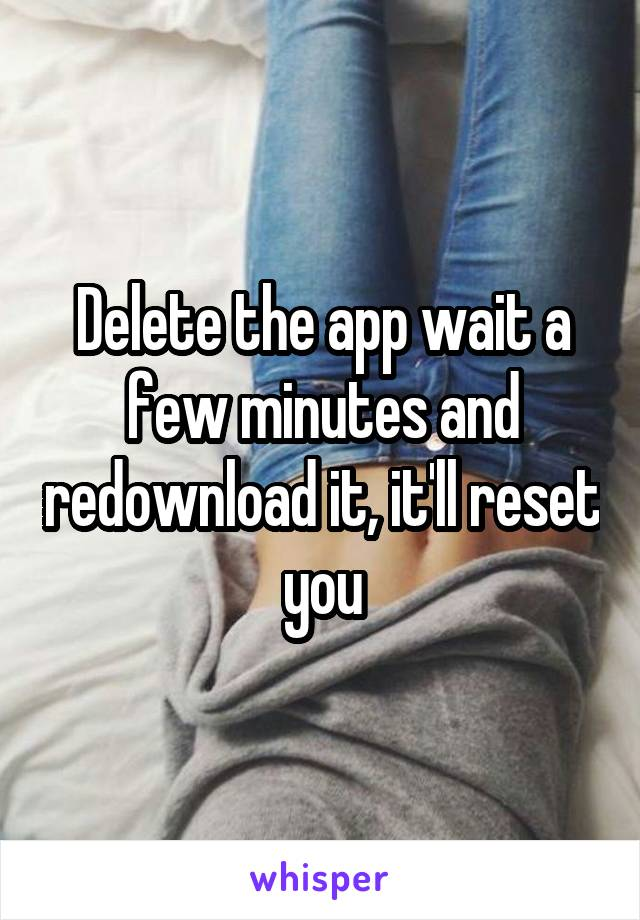 Delete the app wait a few minutes and redownload it, it'll reset you