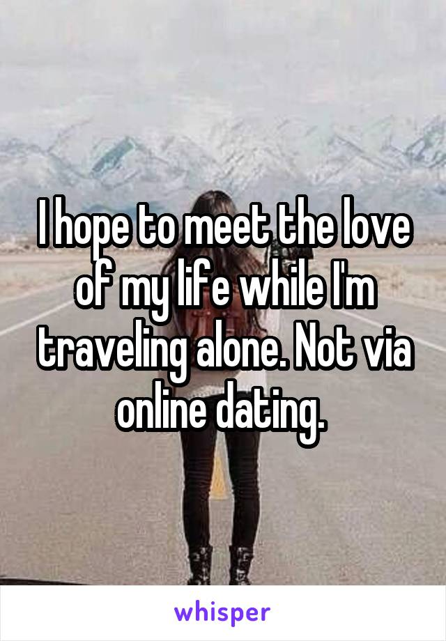 I hope to meet the love of my life while I'm traveling alone. Not via online dating.