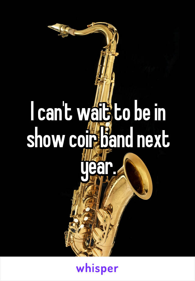 I can't wait to be in show coir band next year.