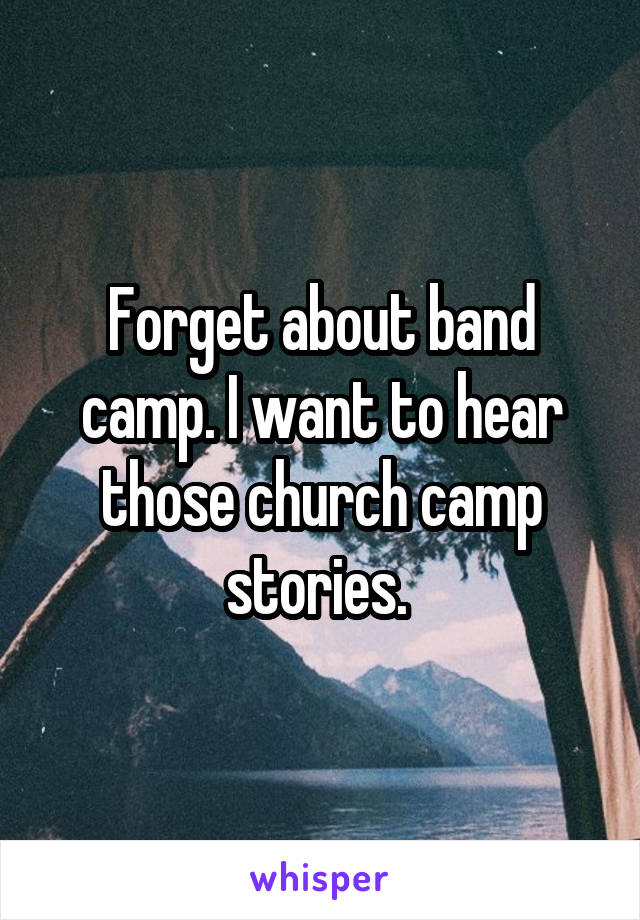 Forget about band camp. I want to hear those church camp stories.