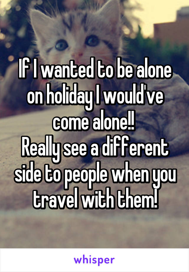 If I wanted to be alone on holiday I would've come alone!!  Really see a different side to people when you travel with them!