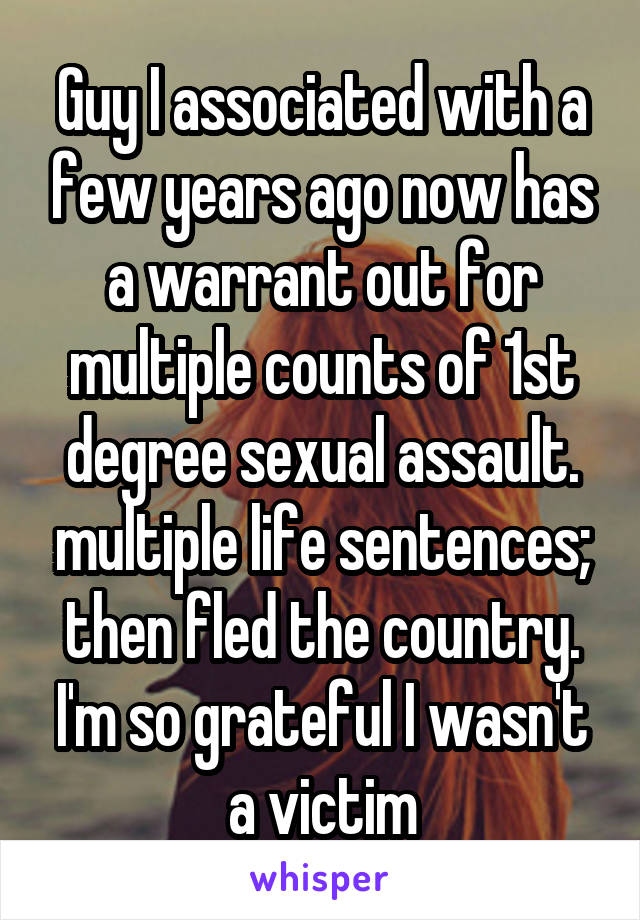 Guy I associated with a few years ago now has a warrant out for multiple counts of 1st degree sexual assault. multiple life sentences; then fled the country. I'm so grateful I wasn't a victim