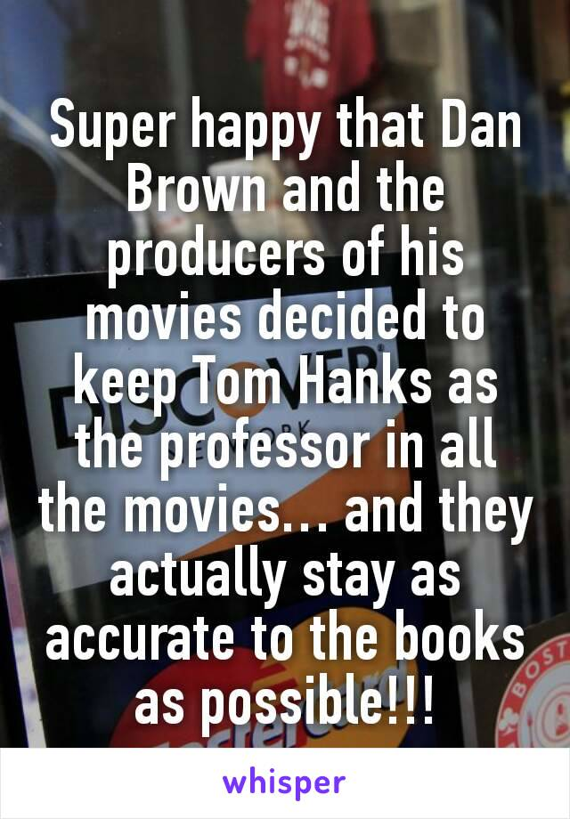 Super happy that Dan Brown and the producers of his movies decided to keep Tom Hanks as the professor in all the movies… and they actually stay as accurate to the books as possible!!!