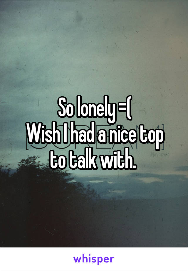 So lonely =( Wish I had a nice top to talk with.