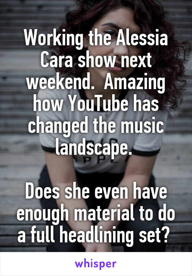 Working the Alessia Cara show next weekend.  Amazing how YouTube has changed the music landscape.   Does she even have enough material to do a full headlining set?