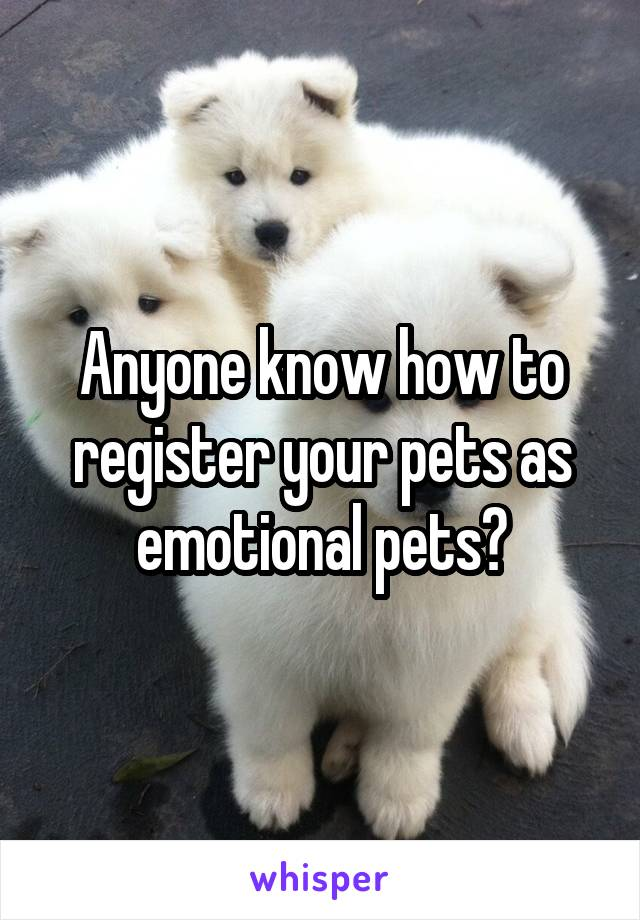 Anyone know how to register your pets as emotional pets?
