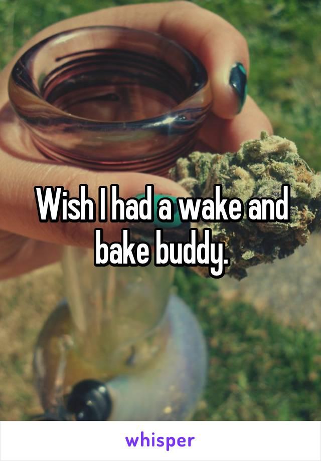 Wish I had a wake and bake buddy.