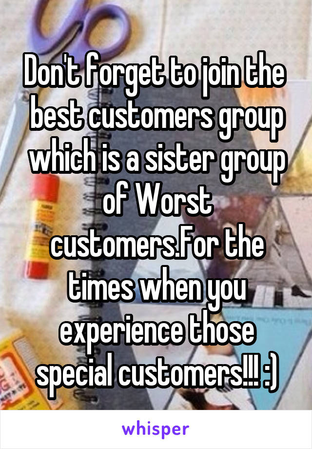 Don't forget to join the  best customers group which is a sister group of Worst customers.For the times when you experience those special customers!!! :)