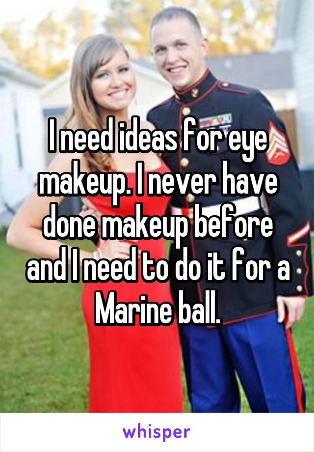 I need ideas for eye makeup. I never have done makeup before and I need to do it for a Marine ball.