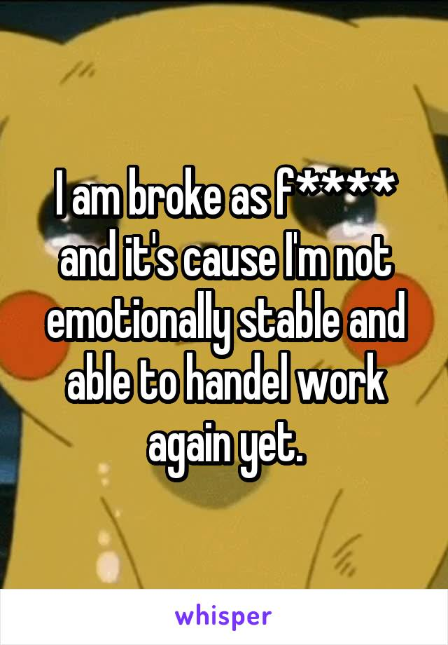 I am broke as f**** and it's cause I'm not emotionally stable and able to handel work again yet.