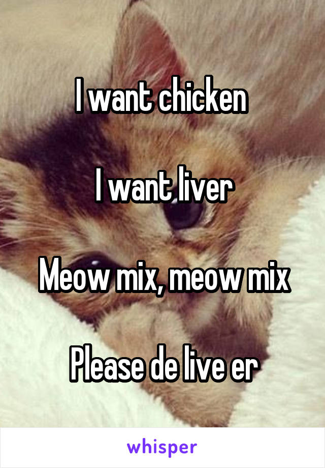 I want chicken   I want liver  Meow mix, meow mix  Please de live er