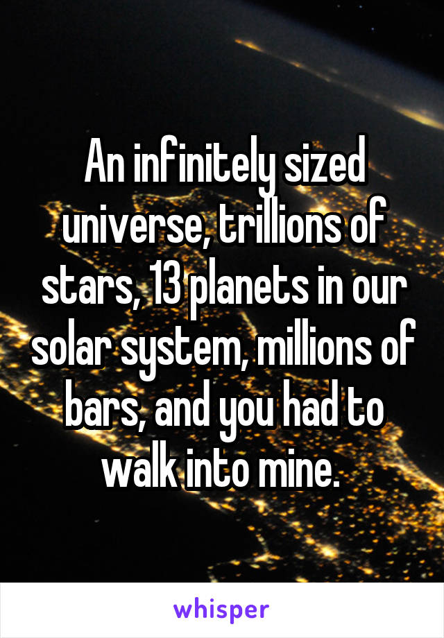 An infinitely sized universe, trillions of stars, 13 planets in our solar system, millions of bars, and you had to walk into mine.