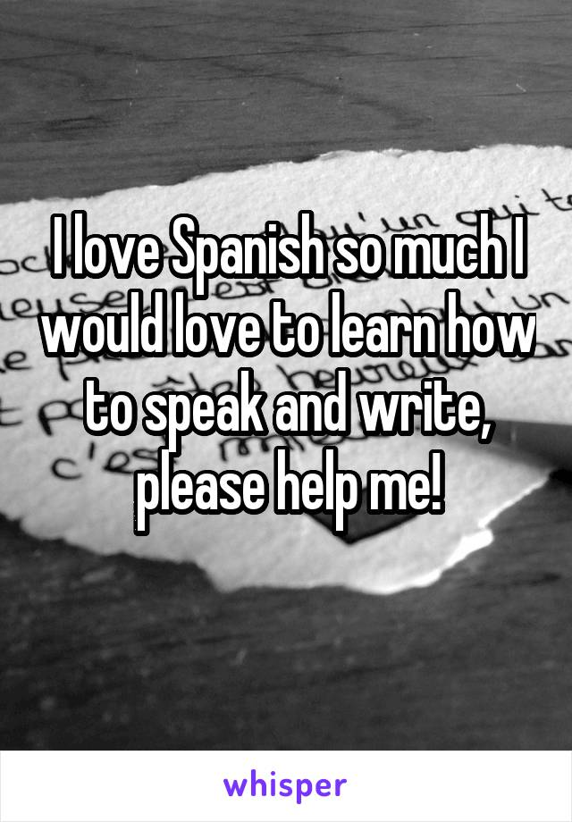 I love Spanish so much I would love to learn how to speak and write, please help me!