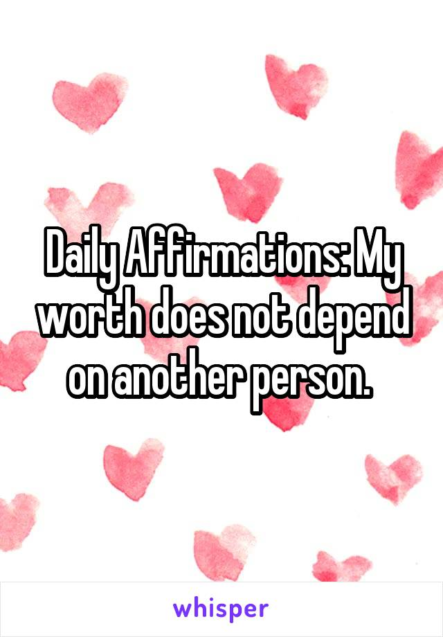Daily Affirmations: My worth does not depend on another person.