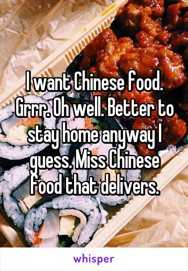 I want Chinese food. Grrr. Oh well. Better to stay home anyway I guess. Miss Chinese food that delivers.