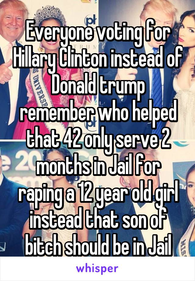 Everyone voting for Hillary Clinton instead of Donald trump remember who helped that 42 only serve 2 months in Jail for raping a 12 year old girl instead that son of bitch should be in Jail
