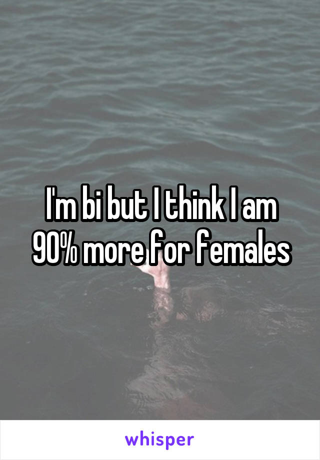 I'm bi but I think I am 90% more for females