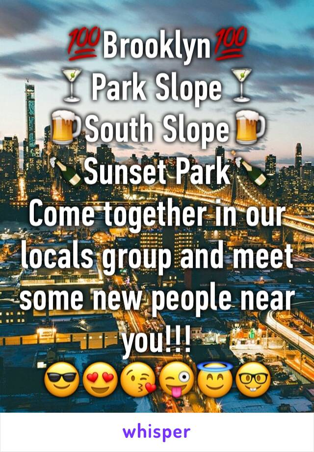 💯Brooklyn💯 🍸Park Slope🍸 🍺South Slope🍺 🍾Sunset Park🍾 Come together in our locals group and meet some new people near you!!! 😎😍😘😜😇🤓