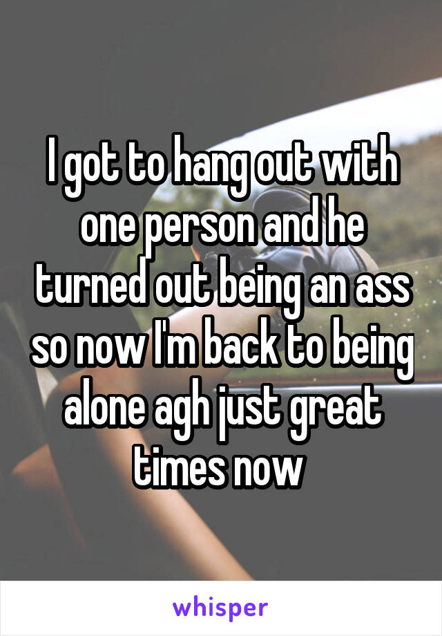 I got to hang out with one person and he turned out being an ass so now I'm back to being alone agh just great times now