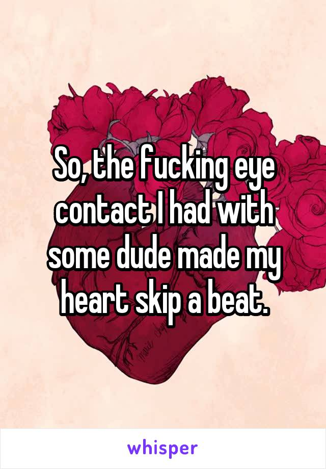 So, the fucking eye contact I had with some dude made my heart skip a beat.